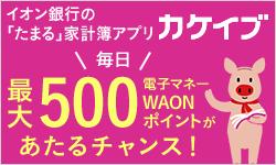 イオン銀行の「たまる」家計簿アプリカケイブ 毎日最大500電子マネーWAONポイントがあたるチャンス!